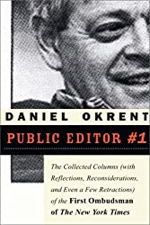 Public Editor #1: The Collected Columns (with Reflections, Reconsiderations, and Even a Few Retractions) of the First Ombudsman of The New York Times by Daniel Okrent (2008-03-03)