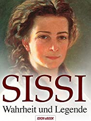 SISSI - Wahrheit und Legende, Schicksalsgeschichte einer Kaiserin der Herzen.: Elisabeth, Kaiserin von Österreich und Königin von Ungarn