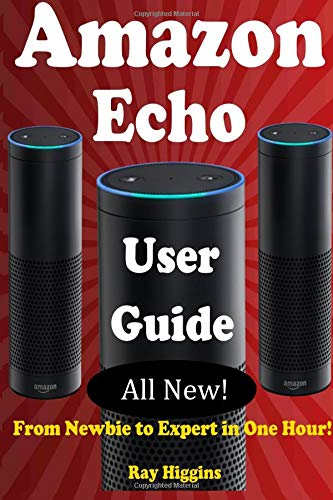 Amazon Echo: Amazon Echo User Manual: From Newbie to Expert in One Hour: Echo User Guide (Updated for 2017): (Amazon Echo, Echo, Echo Dot, Amazon Echo Echo ebook): Volume 11 (Useful User Guide)
