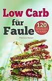 Low Carb für Faule: 120 einfache und leckere Rezepte in unter 20 Minuten inkl. 30-Tage-Challenge (Kochbuch für Low-Car