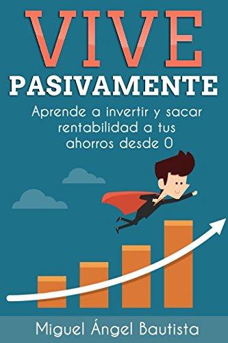 Vive Pasivamente: Aprende a invertir y sacar rentabilidad a tus ahorros desde 0 por Miguel Ángel Bautista Estévez