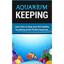Aquarium Keeping: Learn How to Keep your fish Healthy by setting up the Perfect Aquarium.: Learn How to Keep your fish Healthy by setting up the Perfect Aquarium. (English Edition)