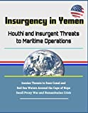 Insurgency in Yemen: Houthi and Insurgent Threats to Maritime Operations - Iranian Threats to Suez...