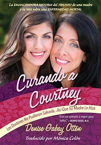 Curando a Courtney: Los Doctores No Pudieron Salvarla...Asi Que Su Madre Lo Hizo por Denise Gabay Otten