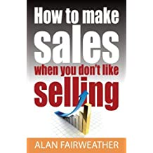How to Make Sales When you Don't Like Selling by Alan Fairweather (2012-04-27)