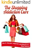 The Shopping Addiction Cure: How to stop your compulsive spending forever!
