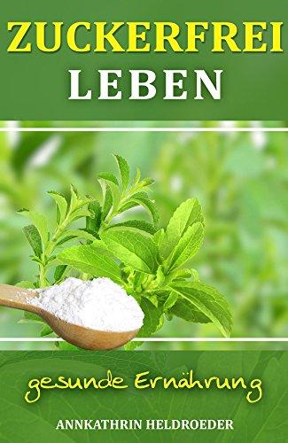 ZUCKERFREI LEBEN: gesunde Ernährung, glücklich und schlank ohne Zuckersucht und Zuckerfalle