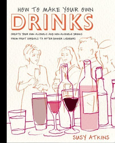 How to Make Your Own Drinks: Create Your Own Alcoholic and Non-Alcoholic Drinks from Fruit Cordials to After-Dinner Liqueurs by Susy Atkins (2011-09-07)