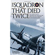The Squadron That Died Twice: The story of No. 82 Squadron RAF, which in 1940 lost 23 out of 24 aircraft in two bombing raids by Gordon Thorburn (2015-11-01)