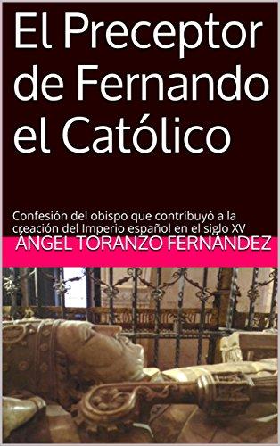 El Preceptor de Fernando el Católico: Confesión del obispo que contribuyó a la creación del Imperio español en el siglo XV