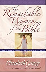 [( The Remarkable Women of the Bible: And Their Message for Your Life Today )] [by: Elizabeth George] [Sep-2003]