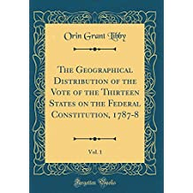 The Geographical Distribution of the Vote of the Thirteen States on the Federal Constitution, 1787-8, Vol. 1 (Classic Reprint)
