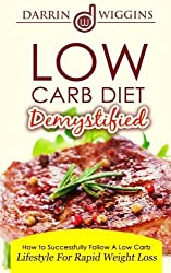 Low Carb: Diet Demystified - How To Successfully Follow A Low Carb Lifestyle For Rapid Weight Loss by Darrin Wiggins (2015-01-21)