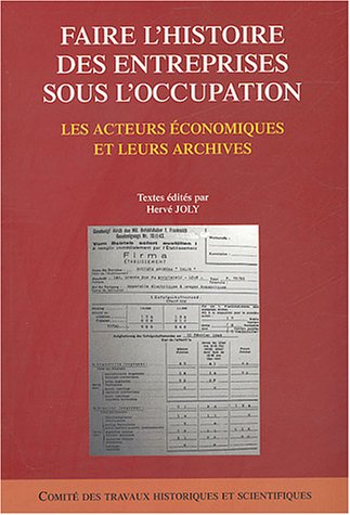 Faire l'histoire des entreprises sous l'occupation : Les acteurs économiques et leurs archives par Hervé Joly