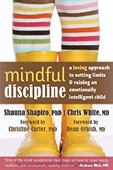Mindful Discipline: A Loving Approach to Setting Limits and Raising an Emotionally Intelligent Child von [Shapiro, Shauna, White, Chris]