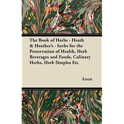 [The Book of Herbs - Heath & Heather's - Herbs for the Preservation of Health, Herb Beverages and Foods, Culinary Herbs, Herb Simples Etc] (By: Anon) [published: March, 2012] - Heather Herb