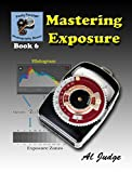 Mastering Exposure: An Illustrated Guide Book (Finely Focused Photography Books 6)