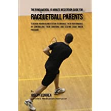 The Fundamental 15 Minute Meditation Guide for Racquetball Parents: Teaching Your Kids Meditation to Enhance Their Performance by Controlling Their Emotions and Staying Calm under Pressure