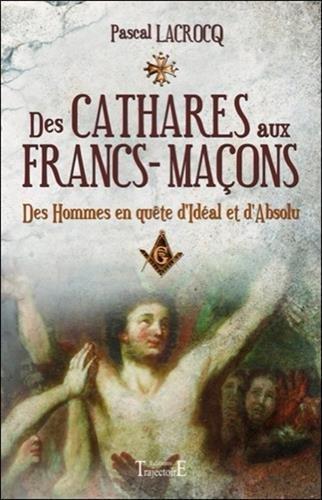 Des cathares aux francs-maçons : Des hommes en quête d'Idéal et d'Absolu