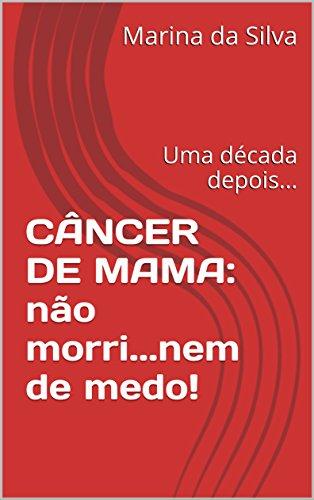 CÂNCER DE MAMA: não morri...nem de medo!: Uma década depois... (Portuguese Edition)