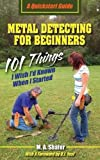 Metal Detecting for Beginners: 101 Things I Wish I'd Known When I Started: Volume 1 (QuickStart Guides)