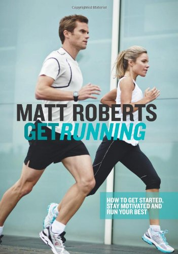 Get Running: How to Get Started, Stay Motivated and Run Your Best por Matt Roberts