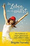 Das Leben, das du willst: Der Schlüssel zu einem glücklichen und erfüllten Leben - Brigitte Novalis