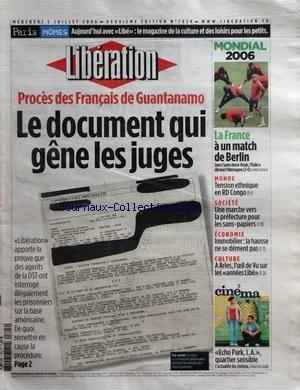 LIBERATION [No 7824] du 05/07/2006 - PARIS - MOMES - AUJOURD'HUI AVEC LIBE - LE MAGAZINE DE LA CULTURE ET DES LOISIRS POUR LES PETITS - PROCES DES FRANCAIS DE GUANTANAMO - LE DOCUMENT QUI GENE LES JUGES - MONDIAL 2006 - LA FRANCE A UN MATCH DE BERLIN - MONDE - TENSION ETHNIQUE EN RD CONGO - SOCIETE - UNE MARCHE VERS LA PREFECTURE POUR LES SANS-PAPIERS - ECONOMIE - IMMOBILIER - LA HAUSSE NE SE DEMENT PAS - CULTURE - A ARLES L'OEIL DE VU SUR LES ANNEES LIBE - CINEMA - ECHO PARK L.A. QUARTIER SENS