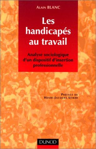 LES HANDICAPES AU TRAVAIL. : Analyse sociologique d'un dispositif d'insertion professionnelle par Alain Blanc