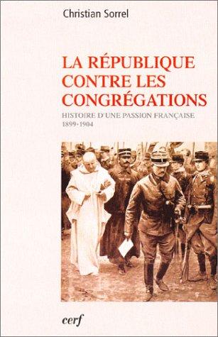 La République contre les congrégations : Histoire d'une passion française, 1899-1904