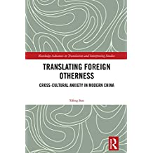 Translating Foreign Otherness: Cross-Cultural Anxiety in Modern China (Routledge Advances in Translation and Interpreting Studies)