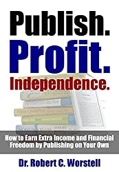 Publish. Profit. Independence.: How to Earn Extra Income and Financial Freedom by Publishing on Your Own (English Edition)