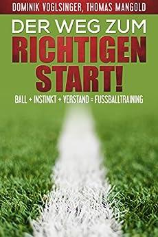Der Weg zum richtigen Start!: Ball + Instink + Verstand = Fußballtraining von [Mangold, Thomas, Voglsinger, Dominik]