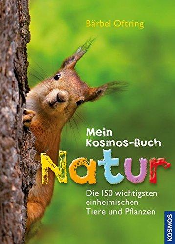 Mein Kosmos-Buch Natur: Die 150 wichtigsten einheimischen Tiere und Pflanzen -