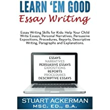 Learn'Em Good Essay Writing: Essay Writing Skills for Kids:  Help Your Child Write Essays, Personal Narratives, Persuasive Expositions, Procedures, ... Writing, Paragraphs, and Explanations