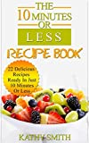 The 10 minutes Or Less Recipe Book: 22 Delicious Recipes Ready In Just  10 Minutes Or Less (Easy healthy meals,vegetarian slow cooker cookbook,dinner recipes,quick ... carb paleo meal cookbook)) (English Edition)