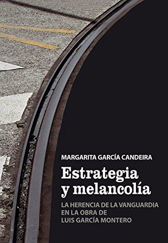 Estrategia y Melancol a: La Herencia de la Vanguardia En La Obra de Luis Garc a Montero por Margarita Garcia Candeira