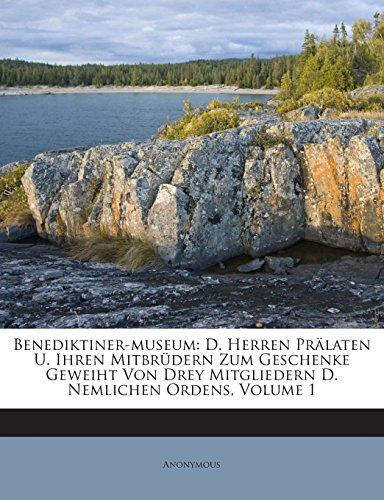 Benediktiner-Museum: D. Herren Pralaten U. Ihren Mitbrudern Zum Geschenke Geweiht Von Drey Mitgliedern D. Nemlichen Ordens, Volume 1