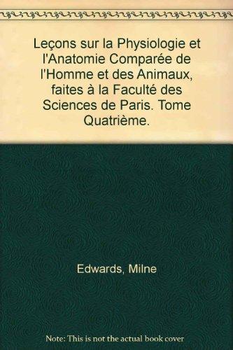 Leçons sur la Physiologie et l'Anatomie Comparée de l'Homme et des Animaux, faites à la Faculté des Sciences de Paris. Tome Quatrième. par Milne Edwards