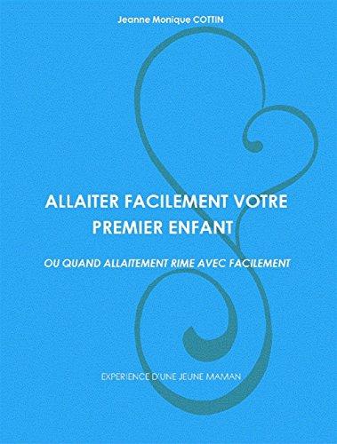 ALLAITER  FACILEMENT  VOTRE  PREMIER  ENFANT.: OU QUAND ALLAITEMENT RIME AVEC FACILEMENT. par Jeanne Monique Cottin