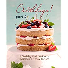 Birthdays!: A Birthday Cookbook with Delicious Birthday Recipes (Part 2) (English Edition)