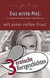 """3 erotische Kurzgeschichten aus: """"Das erste Mal: mit einer reifen Frau!"""" (Erotische Geschichten aus: 43)"""