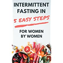 Intermittent Fasting in 5 Easy Steps for Women, By Women: The Secret Women's Fasting and Diet Guide to Maximize Weight Loss and Burn Fat (English Edition)