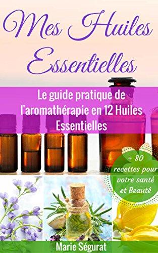 Télécharger Huiles Essentielles: Le guide pratique de l'aromathérapie en 12 huiles essentielles (aromathérapie, médecines douces, beauté, bien-être, forme, santé, soin du corps) PDF Lire En Ligne