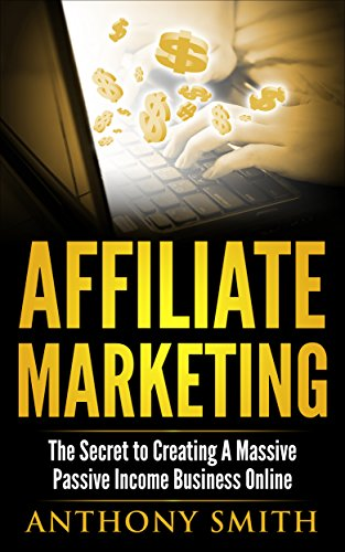 Affiliate Marketing:The Secret to Creating a Massive Passive Income Business Online (Affiliate Marketing, Passive Income, Network Marketing, Make Money Online Book 1) (English Edition)