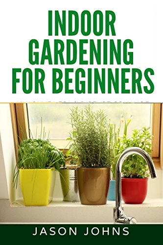 Indoor Gardening For Beginners: The Complete Guide to Growing Herbs, Flowers, Vegetables and Fruits in Your House: Volume 34 (Inspiring Gardening Ideas)