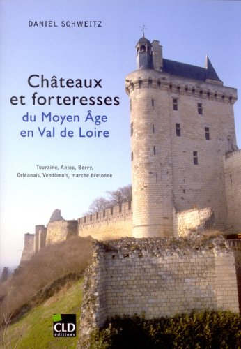 Chteaux et forteresses du Moyen Age en Val de Loire : Touraine, Anjou, Berry, Orlanais, Vendmois, marche bretonne