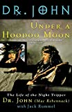 Under a Hoodoo Moon: The Life of the Night Tripper: The Life of Dr John the Night Tripper