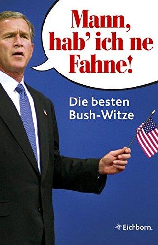 Mann, hab ich \'ne Fahne!: Die besten Bush-Witze