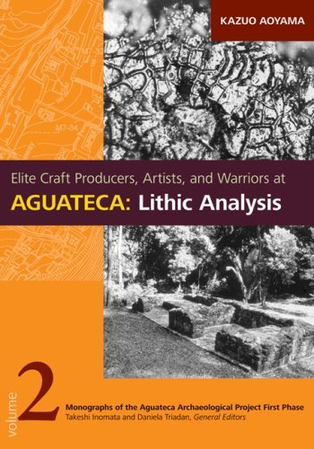 Elite Craft Producers, Artists, and Warriors at Aguateca: Lithic Analysis (Monographs of the Aguateca Archaeological Project First Phas) by Kazuo Aoyama (2009-06-30)